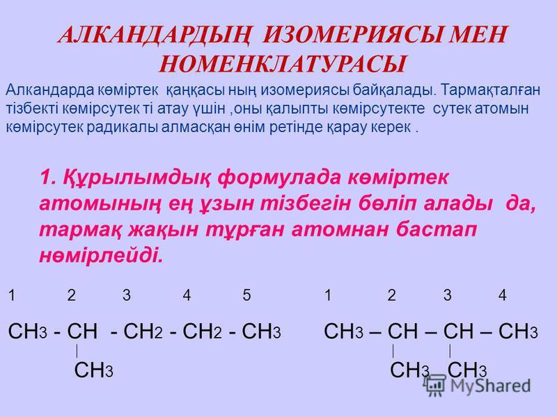 АЛКАНДАРДЫҢ ИЗОМЕРИЯСЫ МЕН НОМЕНКЛАТУРАСЫ Алкандарда көміртек қаңқасы ның изомериясы байқалады. Тармақталған тізбекті көмірсутек ті атау үшін,оны қалыпты көмірсутекте сутек атомын көмірсутек радикалы алмасқан өнім ретінде қарау керек. 1. Құрылымдық ф