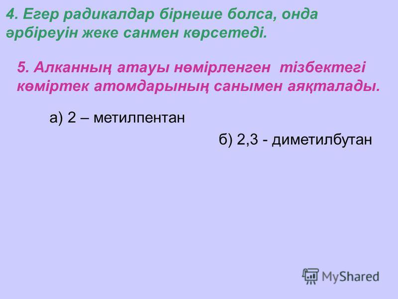 а) 2 – метилпентан 5. Алканның атауы нөмірленген тізбектегі көміртек атомдарының санымен аяқталады. 4. Егер радикалдар бірнеше болса, онда әрбіреуін жеке санмен көрсетеді. б) 2,3 - диметилбутан