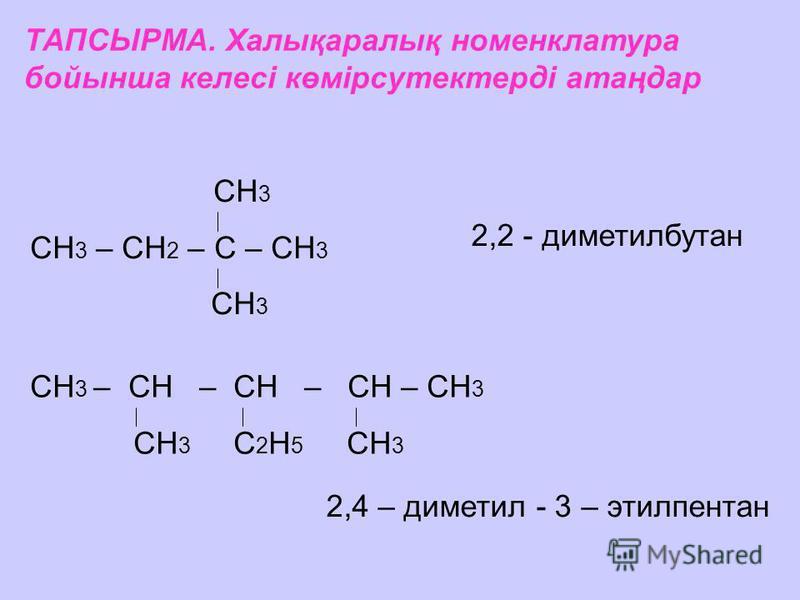 ТАПСЫРМА. Халықаралық номенклатура бойынша келесі көмірсутектерді атаңдар СН 3 СН 3 – СН 2 – С – СН 3 СН 3 2,2 - диметилбутан СН 3 – СН – СН – СН – СН 3 СН 3 С 2 Н 5 СН 3 2,4 – диметил - 3 – этилпентан