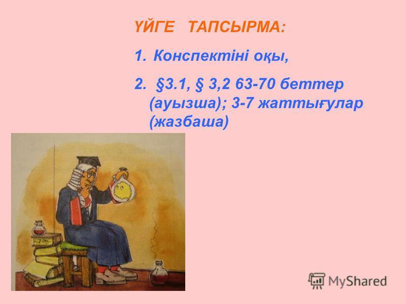 ҮЙГЕ ТАПСЫРМА: 1. Конспектіні оқы, 2. §3.1, § 3,2 63-70 беттер (ауызша); 3-7 жаттығулар (жазбаша)