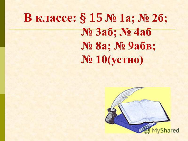 В классе: § 15 1 а; 2 б; 3 аб; 4 аб 8 а; 9 абв; 10(устно)