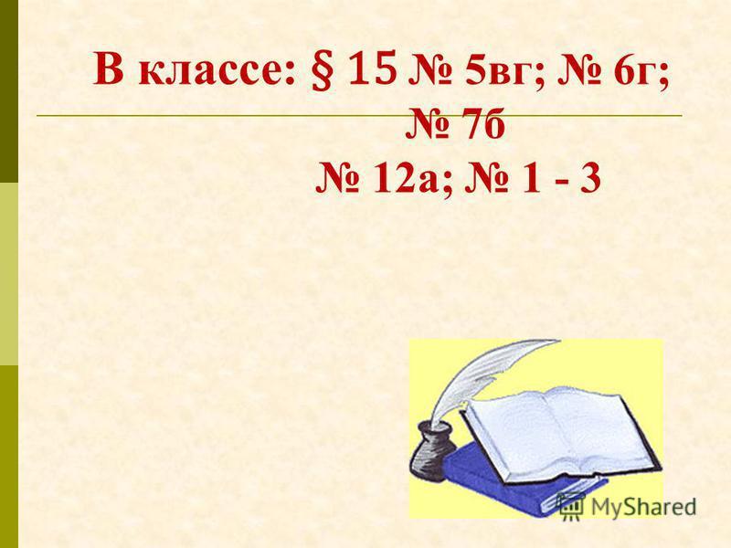 В классе: § 15 5 вк; 6 г; 7 б 12 а; 1 - 3