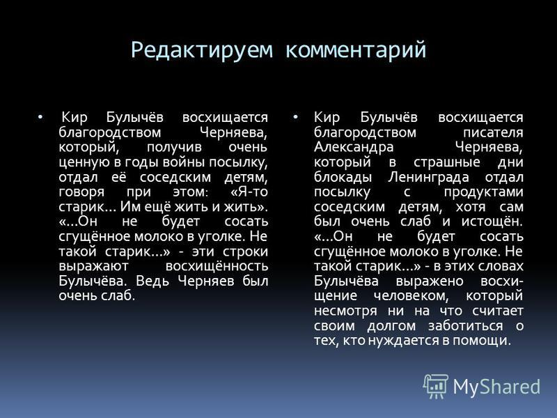 Редактируем комментарий Кир Булычёв восхищается благородством Черняева, который, получив очень ценную в годы войны посылку, отдал её соседским детям, говоря при этом: «Я-то старик… Им ещё жить и жить». «…Он не будет сосать сгущённое молоко в уголке.