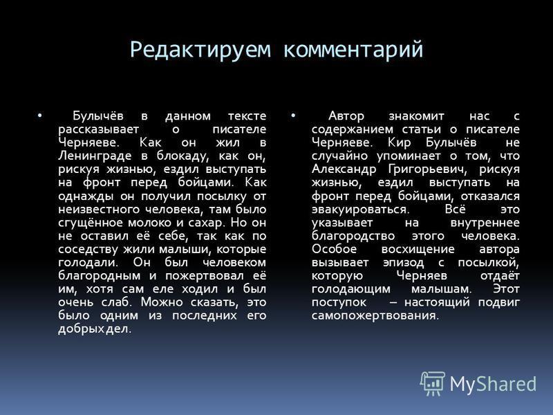 Редактируем комментарий Булычёв в данном тексте рассказывает о писателе Черняеве. Как он жил в Ленинграде в блокаду, как он, рискуя жизнью, ездил выступать на фронт перед бойцами. Как однажды он получил посылку от неизвестного человека, там было сгущ