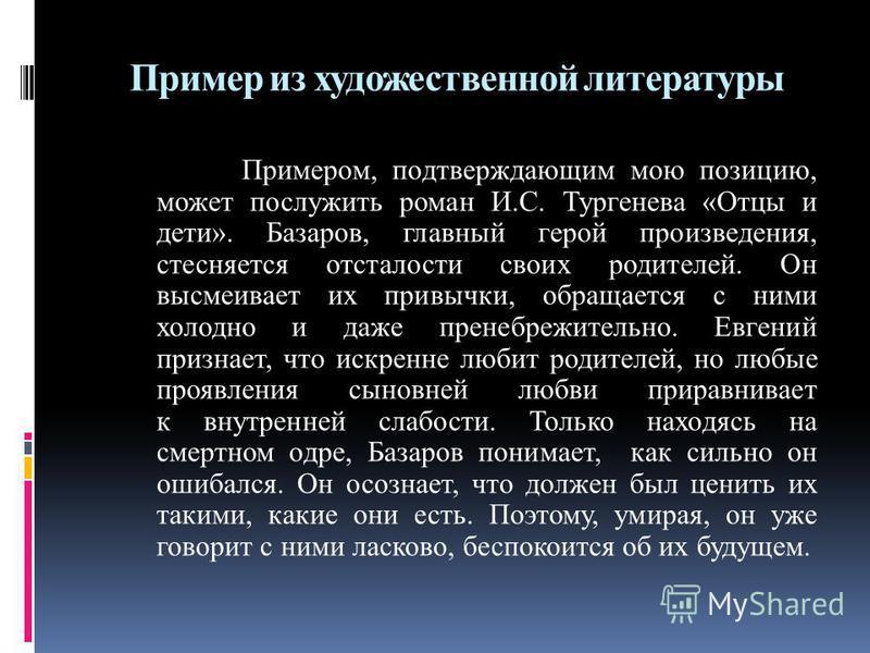 Пример из художественной литературы Примером, подтверждающим мою позицию, может послужить роман И.С. Тургенева «Отцы и дети». Базаров, главный герой произведения, стесняется отсталости своих родителей. Он высмеивает их привычки, обращается с ними хол
