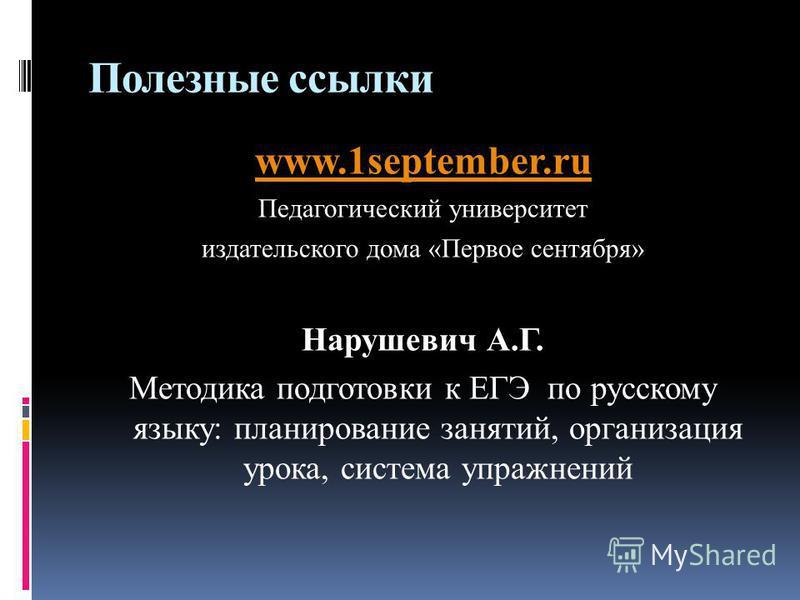 Полезные ссылки www.1september.ru Педагогический университет издательского дома «Первое сентября» Нарушевич А.Г. Методика подготовки к ЕГЭ по русскому языку: планирование занятий, организация урока, система упражнений