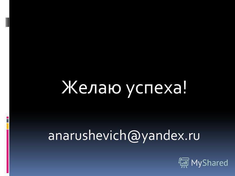 Желаю успеха! anarushevich@yandex.ru
