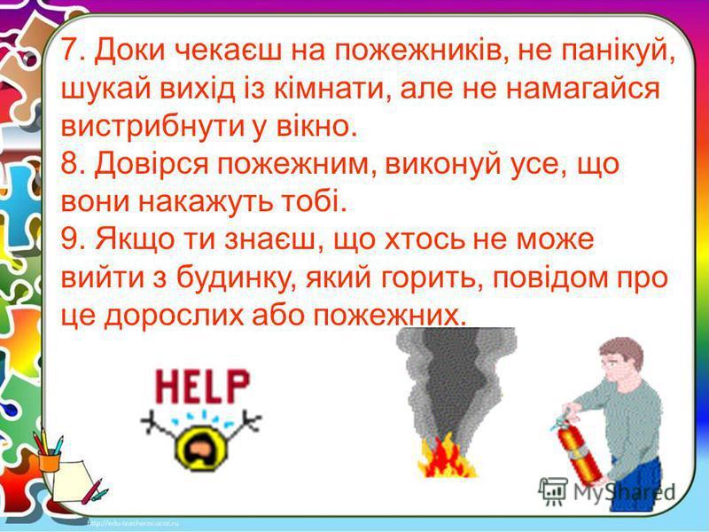 7. Доки чекаєш на пожежників, не панікуй, шукай вихід із кімнати, але не намагайся вистрибнути у вікно. 8. Довірся пожежним, виконуй усе, що вони накажуть тобі. 9. Якщо ти знаєш, що хтось не може вийти з будинку, який горить, повідом про це дорослих