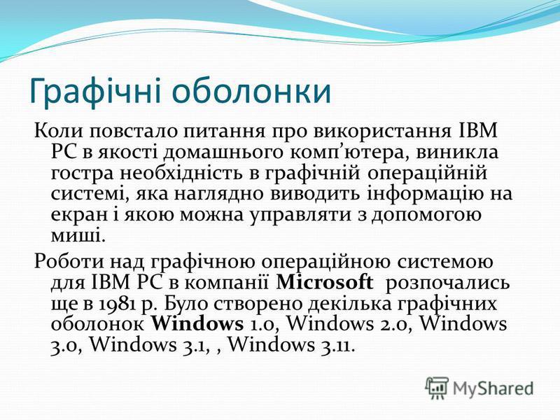 Графічні оболонки Коли повстало питання про використання IВМ РС в якості домашнього компютера, виникла гостра необхідність в графічній операційній системі, яка наглядно виводить інформацію на екран і якою можна управляти з допомогою миші. Роботи над