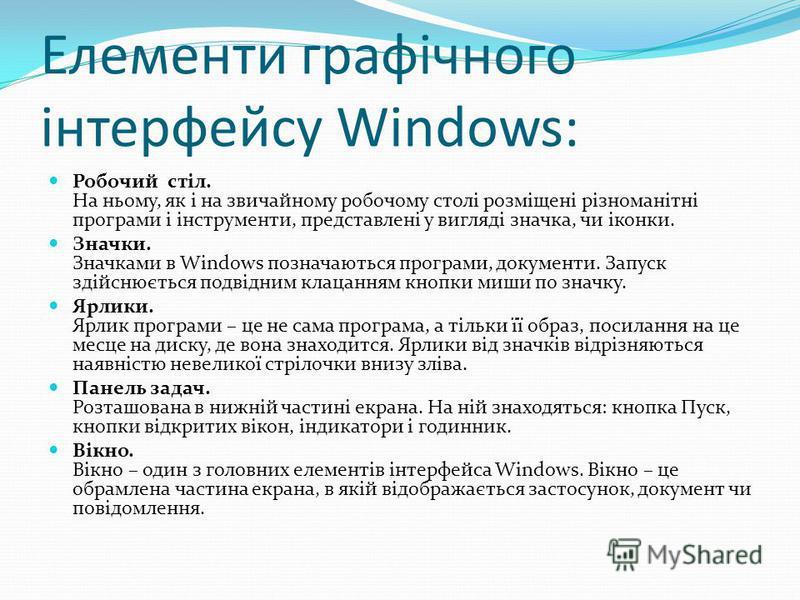 Елементи графічного інтерфейсу Windows: Робочий стіл. На ньому, як і на звичайному робочому столі розміщені різноманітні програми і інструменти, представлені у вигляді значка, чи іконки. Значки. Значками в Windows позначаються програми, документи. За