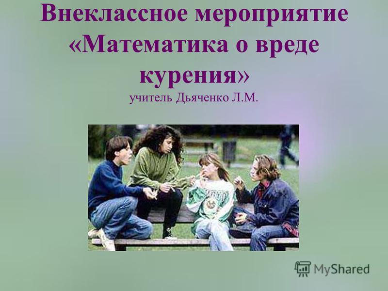 Внеклассное мероприятие «Математика о вреде курения» учитель Дьяченко Л.М.