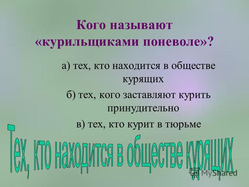 Кого называют «курильщиками поневоле»? а) тех, кто находится в обществе курящих б) тех, кого заставляют курить принудительно в) тех, кто курит в тюрьме