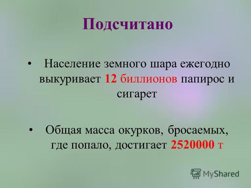 Подсчитано Население земного шара ежегодно выкуривает 12 биллионов папирос и сигарет Общая масса окурков, бросаемых, где попало, достигает 2520000 т