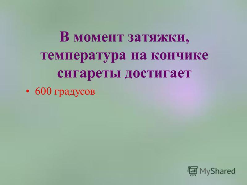 В момент затяжки, температура на кончике сигареты достигает 600 градусов