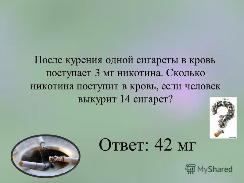 После курения одной сигареты в кровь поступает 3 мг никотина. Сколько никотина поступит в кровь, если человек выкурит 14 сигарет? Ответ: 42 мг