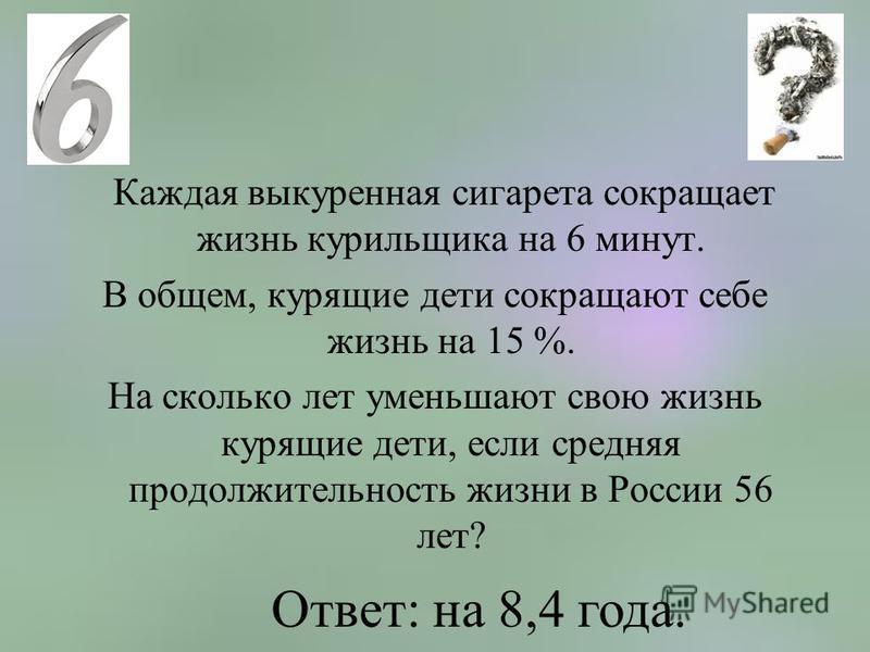Каждая выкуренная сигарета сокращает жизнь курильщика на 6 минут. В общем, курящие дети сокращают себе жизнь на 15 %. На сколько лет уменьшают свою жизнь курящие дети, если средняя продолжительность жизни в России 56 лет? Ответ: на 8,4 года.