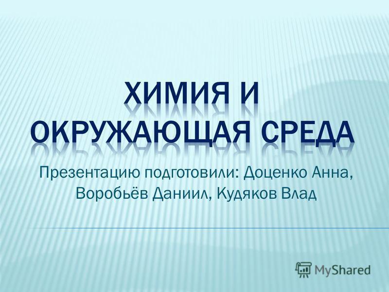 Презентацию подготовили: Доценко Анна, Воробьёв Даниил, Кудяков Влад