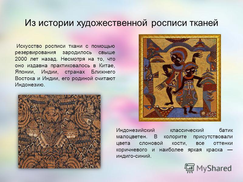 Искусство росписи ткани с помощью резервирования зародилось свыше 2000 лет назад. Несмотря на то, что оно издавна практиковалось в Китае, Японии, Индии, странах Ближнего Востока и Индии, его родиной считают Индонезию. Индонезийский классический батик