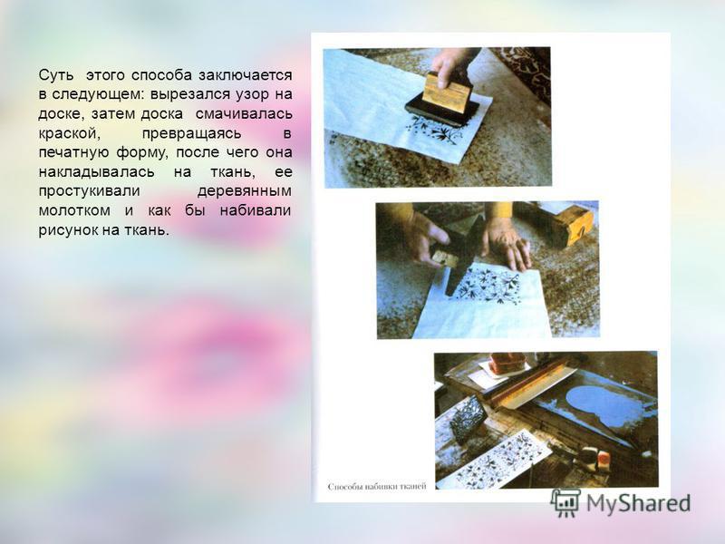 Суть этого способа заключается в следующем: вырезался узор на доске, затем доска смачивалась краской, превращаясь в печатную форму, после чего она накладывалась на ткань, ее простукивали деревянным молотком и как бы набивали рисунок на ткань.