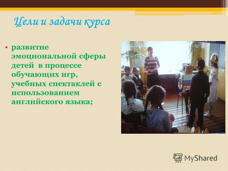 Цели и задачи курса развитие эмоциональной сферы детей в процессе обучающих игр, учебных спектаклей с использованием английского языка;