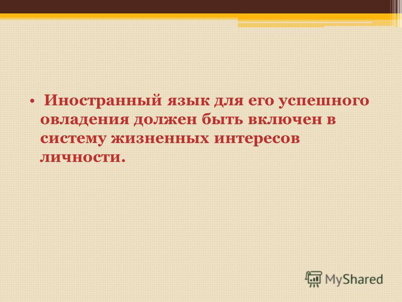 Иностранный язык для его успешного овладения должен быть включен в систему жизненных интересов личности.