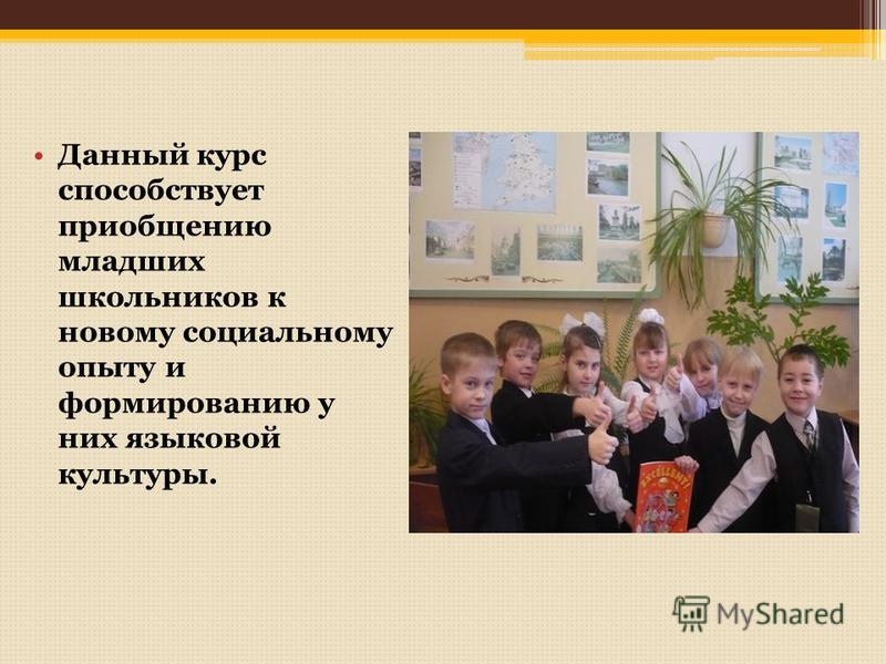 Данный курс способствует приобщению младших школьников к новому социальному опыту и формированию у них языковой культуры.