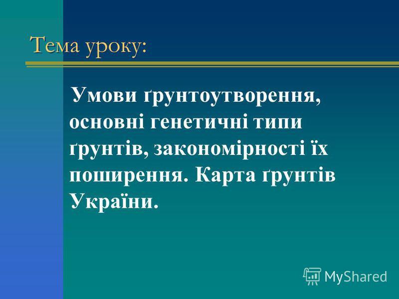 Тема уроку: Умови ґрунтоутворення, основні генетичні типи ґрунтів, закономірності їх поширення. Карта ґрунтів України.