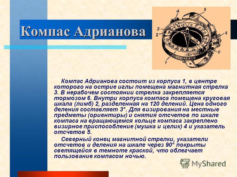 Компас Адрианова Компас Адрианова состоит из корпуса 1, в центре которого на острие иглы помещена магнитная стрелка 3. В нерабочем состоянии стрелка закрепляется тормозом 6. Внутри корпуса компаса помещена круговая шкала (лимб) 2, разделенная на 120