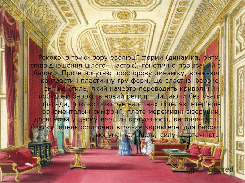 Рококо, з точки зору еволюції форми (динаміка, ритм, співвідношення цілого і часток), генетично пов'язаний з бароко. Проте могутню просторову динаміку, вражаючі контрасти і пластичну гру форм, що властиві бароко, змінив стиль, який начебто переводить