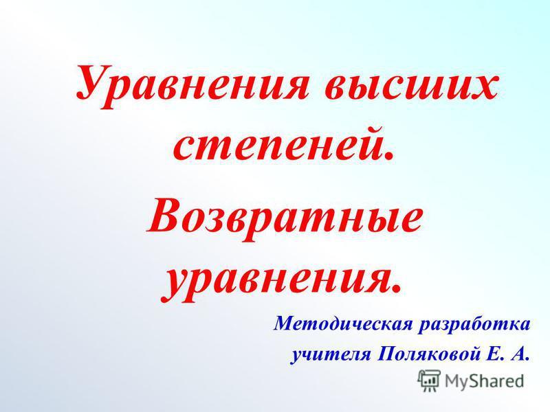 Уравнения высших степеней. Возвратные уравнения. Методическая разработка учителя Поляковой Е. А.
