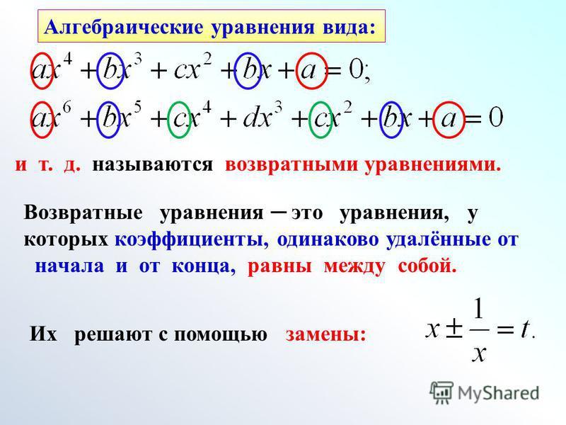 Алгебраические уравнения вида: Возвратные уравнения это уравнения, у которых коэффициенты, одинаково удалённые от начала и от конца, равны между собой. и т. д. называются возвратными уравнениями. Их решают с помощью замены:
