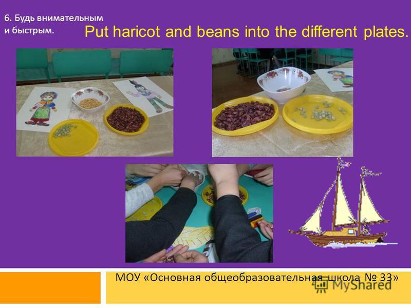 МОУ « Основная общеобразовательная школа 33» 6. Будь внимательным и быстрым. Put haricot and beans into the different plates.