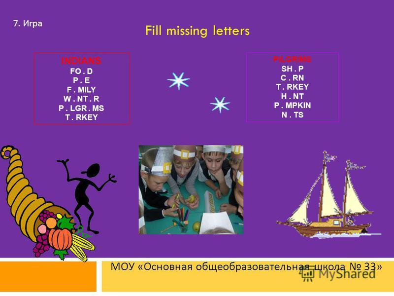 МОУ « Основная общеобразовательная школа 33» 7. Игра Fill missing letters PILGRIMS SH. P C. RN T. RKEY H. NT P. MPKIN N. TS INDIANS FO. D P. E F. MILY W. NT. R P. LGR. MS T. RKEY