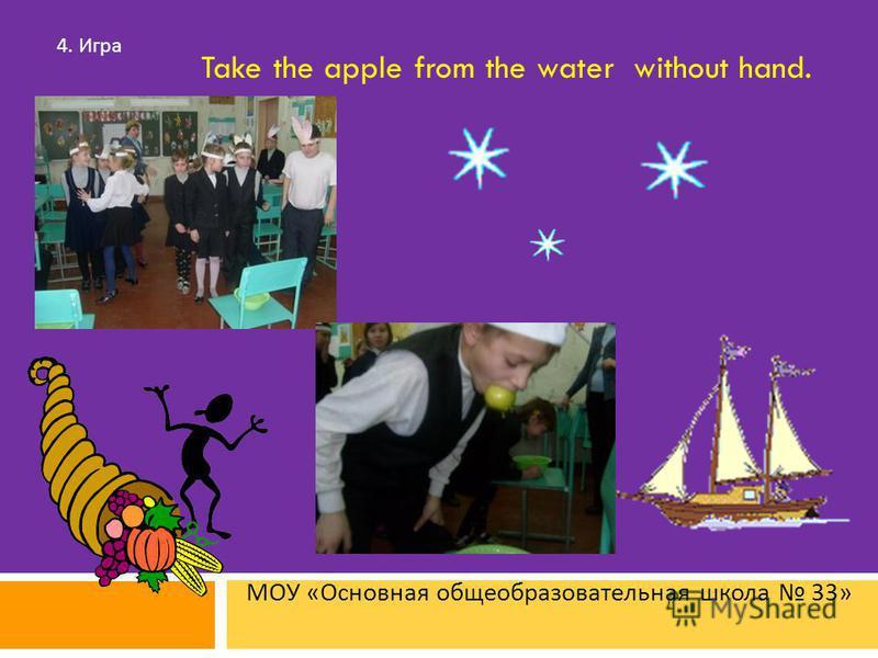 МОУ « Основная общеобразовательная школа 33» 4. Игра Take the apple from the water without hand.