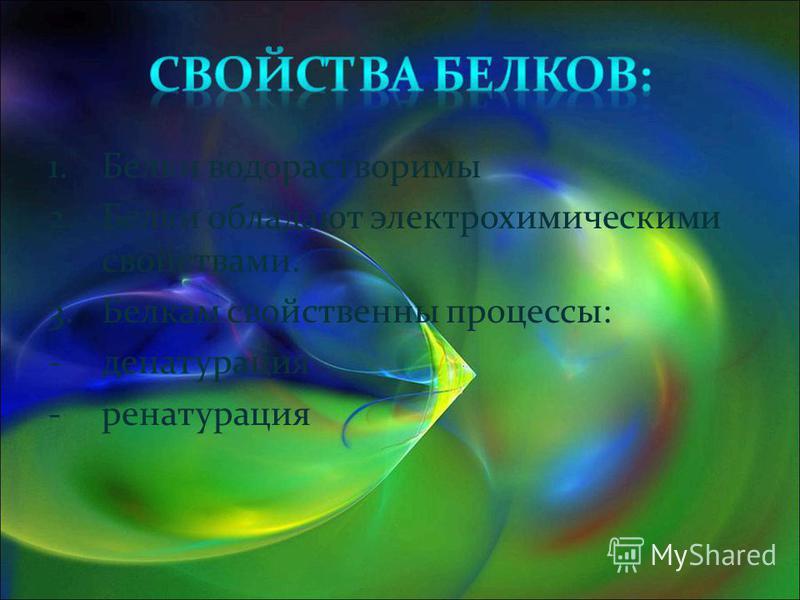 1. Белки водорастворимы 2. Белки обладают электрохимическими свойствами. 3. Белкам свойственны процессы: -денатурация -ренатурация
