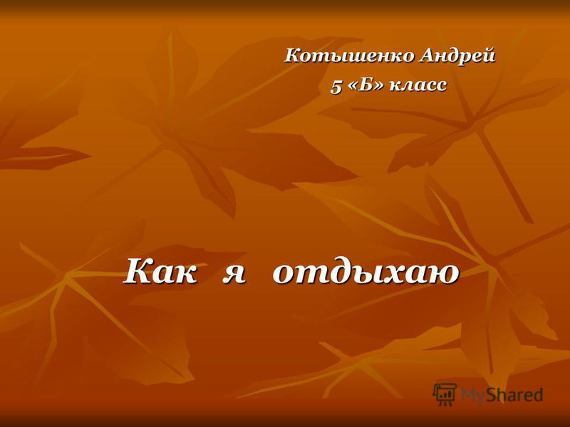 Котышенко Андрей Котышенко Андрей 5 «Б» класс 5 «Б» класс Как я отдыхаю