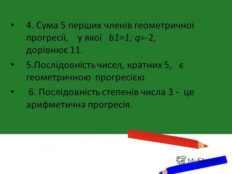4. Сума 5 перших членів геометричної прогресії, у якої b1=1; q=-2, дорівнює 11. 5.Послідовність чисел, кратних 5, є геометричною прогресією 6. Послідовність степенів числа 3 - це арифметична прогресія.