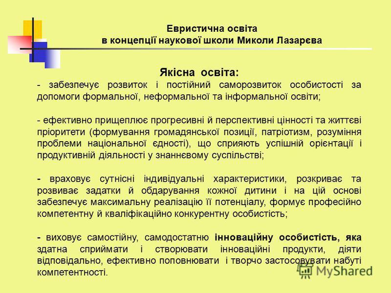 Евристична освіта в концепції наукової школи Миколи Лазарєва Якісна освіта: - забезпечує розвиток і постійний саморозвиток особистості за допомоги формальної, неформальної та інформальної освіти; - ефективно прищеплює прогресивні й перспективні цінно