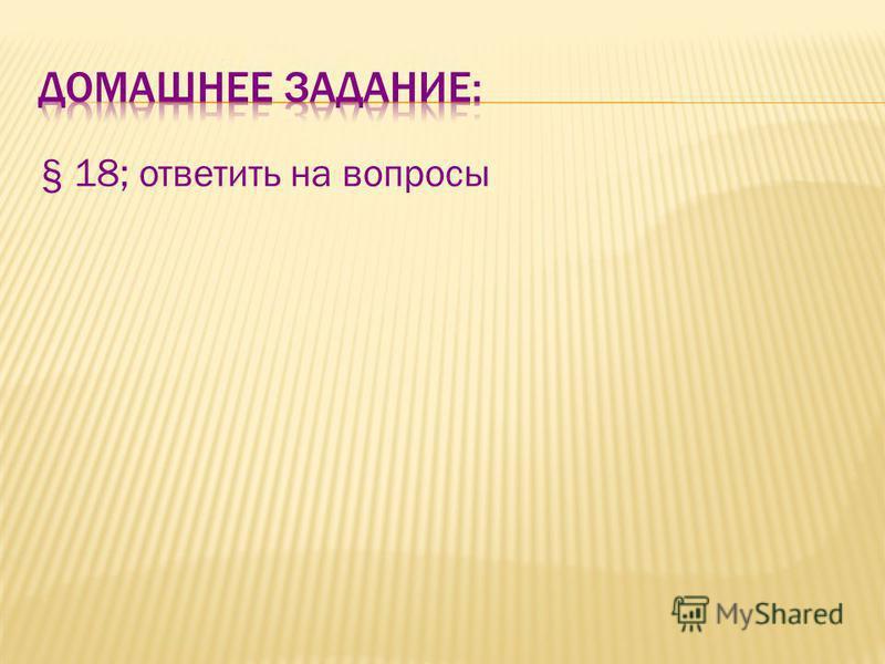 § 18; ответить на вопросы