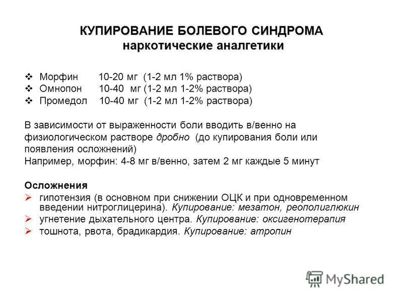 КУПИРОВАНИЕ БОЛЕВОГО СИНДРОМА наркотические аналгетики Морфин 10-20 мг (1-2 мл 1% раствора) Омнопон 10-40 мг (1-2 мл 1-2% раствора) Промедол 10-40 мг (1-2 мл 1-2% раствора) В зависимости от выраженности боли вводить в/венно на физиологическом раствор