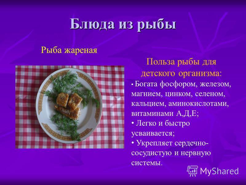 Блюда из рыбы Польза рыбы для детского организма: Богата фосфором, железом, магнием, цинком, селеном, кальцием, аминокислотами, витаминами А,Д,Е; Легко и быстро усваивается; Укрепляет сердечно- сосудистую и нервную системы. Рыба жареная