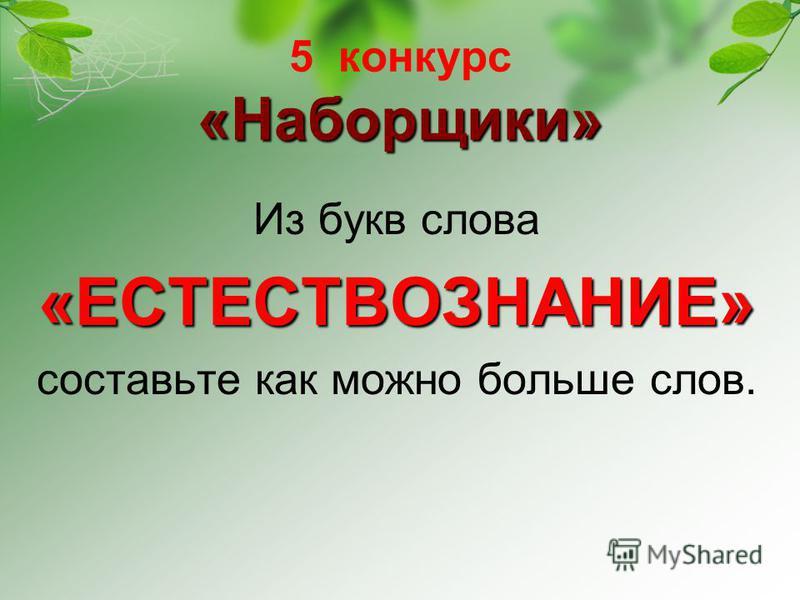 «Наборщики» 5 конкурс «Наборщики» Из букв слова«ЕСТЕСТВОЗНАНИЕ» составьте как можно больше слов.