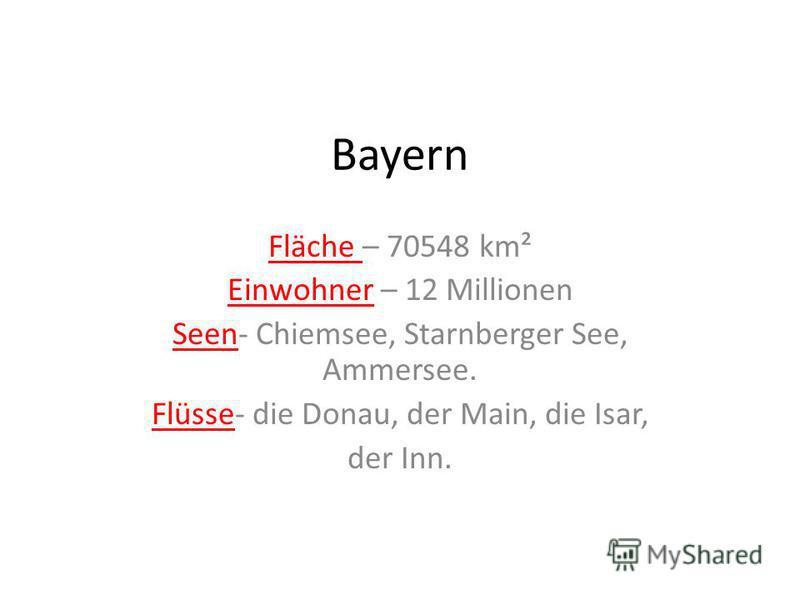 Bayern Fläche – 70548 km² Einwohner – 12 Millionen Seen- Chiemsee, Starnberger See, Ammersee. Flüsse- die Donau, der Main, die Isar, der Inn.