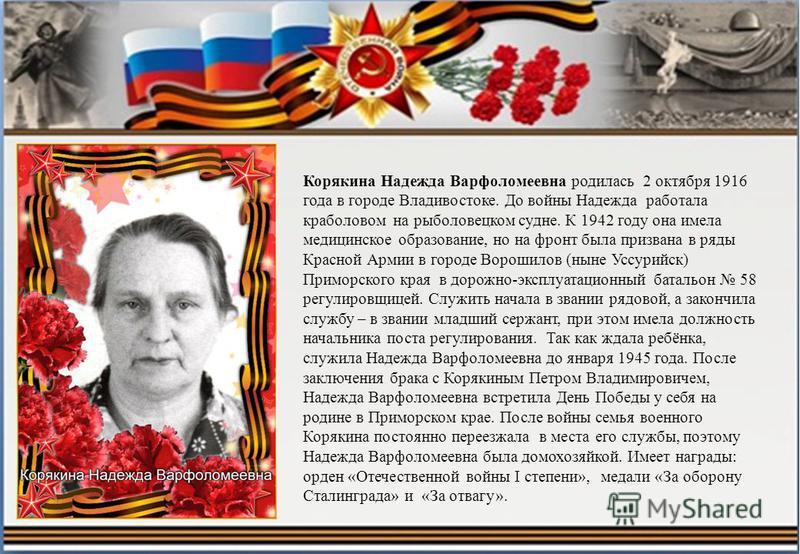 Корякина Надежда Варфоломеевна родилась 2 октября 1916 года в городе Владивостоке. До войны Надежда работала краболовом на рыболовецком судне. К 1942 году она имела медицинское образование, но на фронт была призвана в ряды Красной Армии в городе Воро