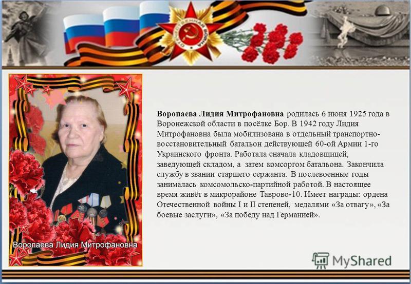 Воропаева Лидия Митрофановна родилась 6 июня 1925 года в Воронежской области в посёлке Бор. В 1942 году Лидия Митрофановна была мобилизована в отдельный транспортно- восстановительный батальон действующей 60-ой Армии 1-го Украинского фронта. Работала