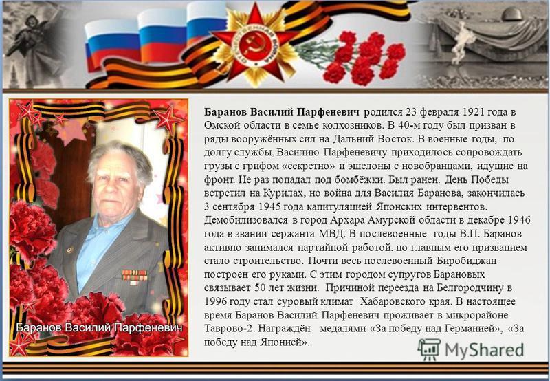 Баранов Василий Парфеневич родился 23 февраля 1921 года в Омской области в семье колхозников. В 40-м году был призван в ряды вооружённых сил на Дальний Восток. В военные годы, по долгу службы, Василию Парфеневичу приходилось сопровождать грузы с гриф
