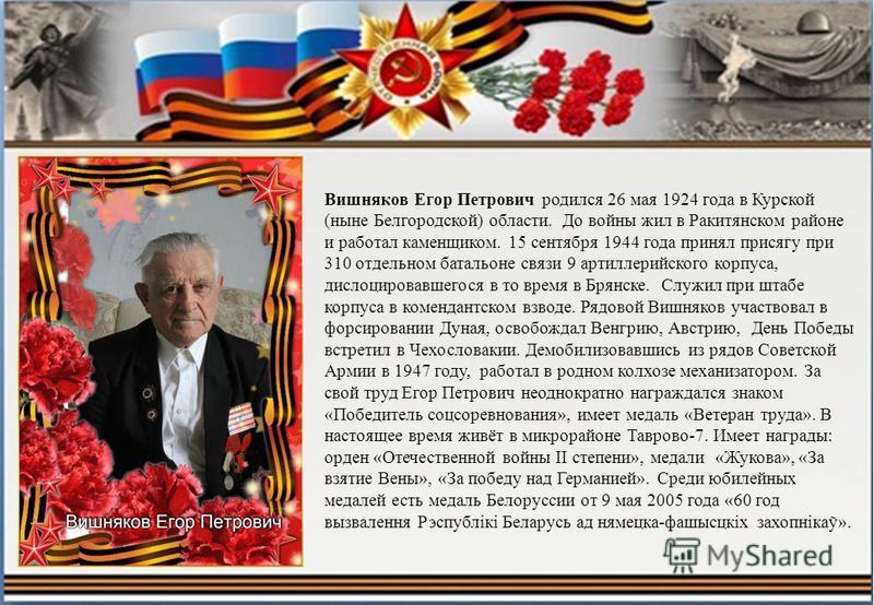 Вишняков Егор Петрович родился 26 мая 1924 года в Курской (ныне Белгородской) области. До войны жил в Ракитянском районе и работал каменщиком. 15 сентября 1944 года принял присягу при 310 отдельном батальоне связи 9 артиллерийского корпуса, дислоциро