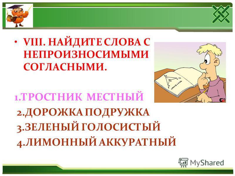VIII. НАЙДИТЕ СЛОВА С НЕПРОИЗНОСИМЫМИ СОГЛАСНЫМИ. 1. ТРОСТНИК МЕСТНЫЙ 2. ДОРОЖКА ПОДРУЖКА 3. ЗЕЛЕНЫЙ ГОЛОСИСТЫЙ 4. ЛИМОННЫЙ АККУРАТНЫЙ