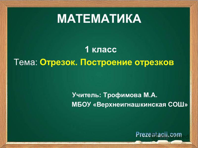 МАТЕМАТИКА 1 класс Тема: Отрезок. Построение отрезков Учитель: Трофимова М.А. МБОУ «Верхнеигнашкинская СОШ»