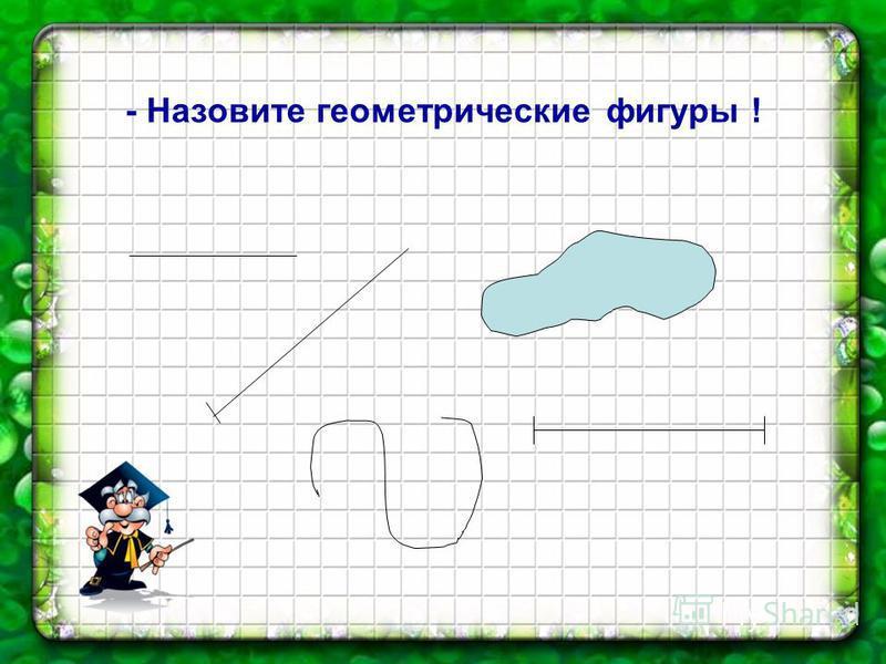 - Назовите геометрические фигуры !
